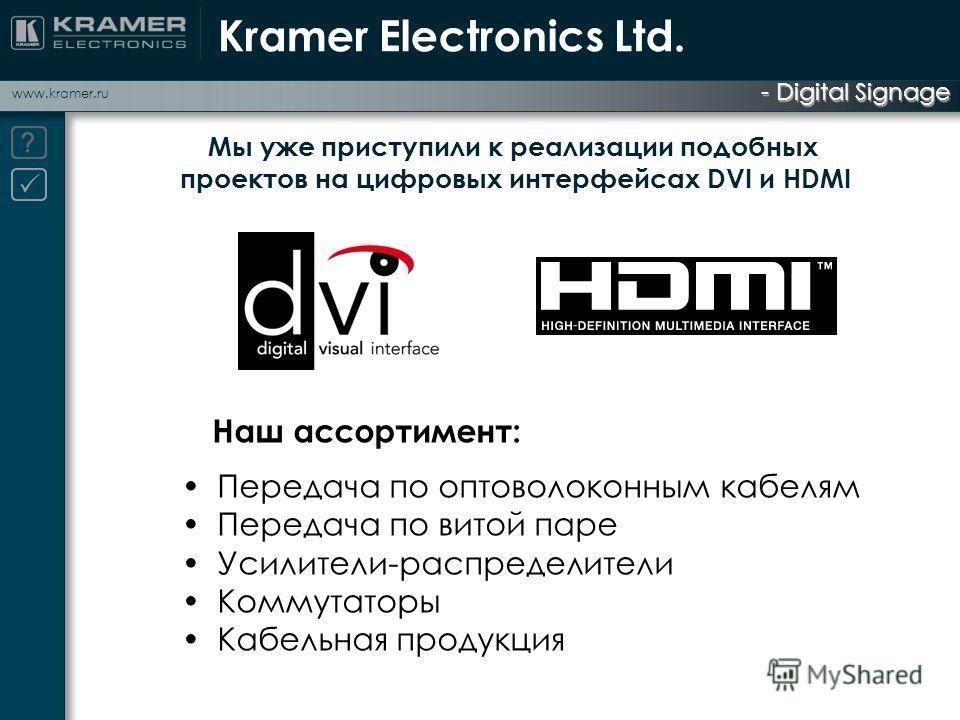 - Digital Signage www.kramer.ru Наш ассортимент: Передача по оптоволоконным кабелям Передача по витой паре Усилители-распределители Коммутаторы Кабельная продукция Мы уже приступили к реализации подобных проектов на цифровых интерфейсах DVI и HDMI Kr
