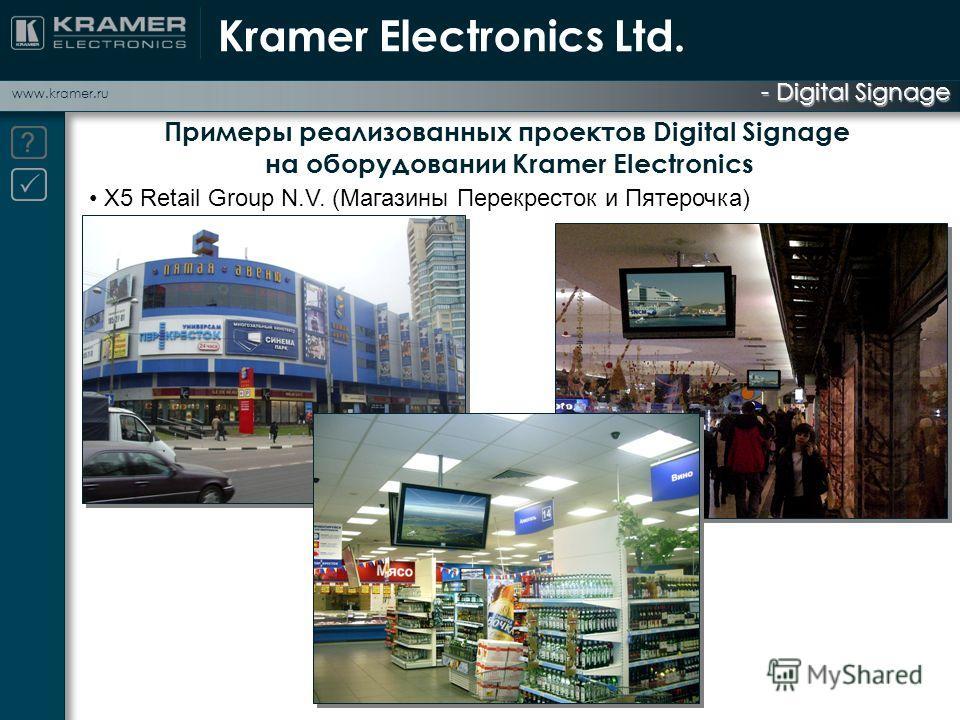- Digital Signage www.kramer.ru Примеры реализованных проектов Digital Signage на оборудовании Kramer Electronics X5 Retail Group N.V. (Магазины Перекресток и Пятерочка) Kramer Electronics Ltd.