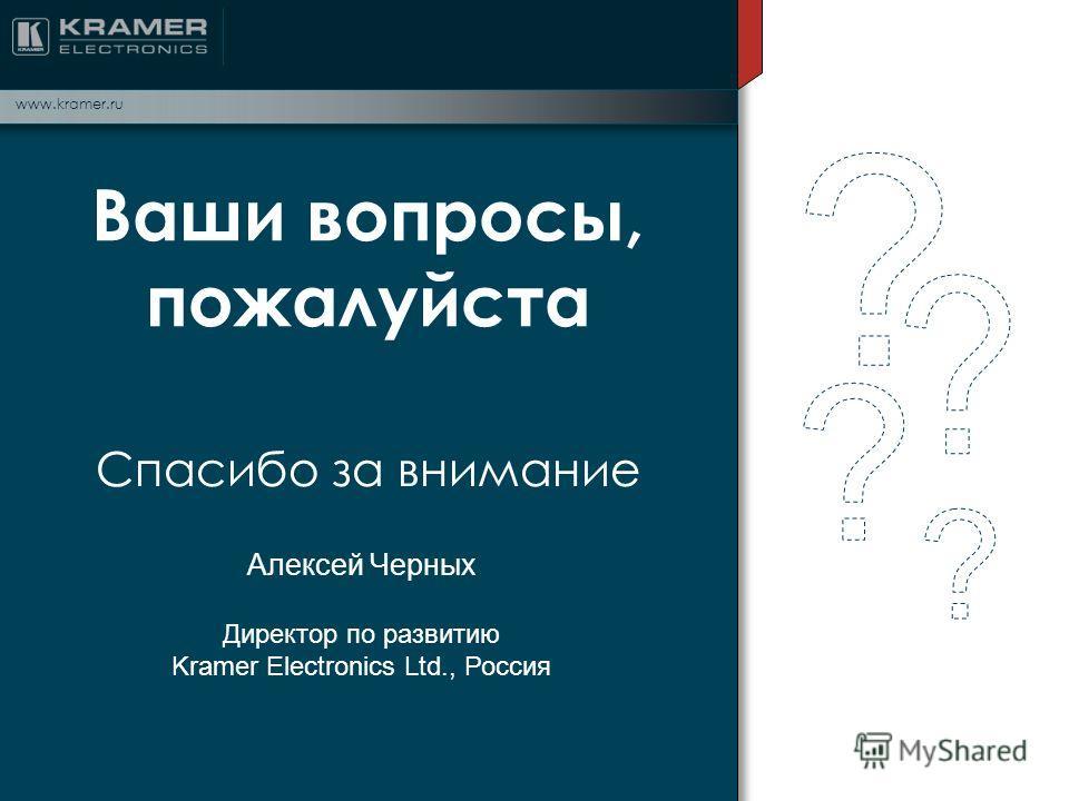 Ваши вопросы, пожалуйста Спасибо за внимание www.kramer.ru Алексей Черных Директор по развитию Kramer Electronics Ltd., Россия