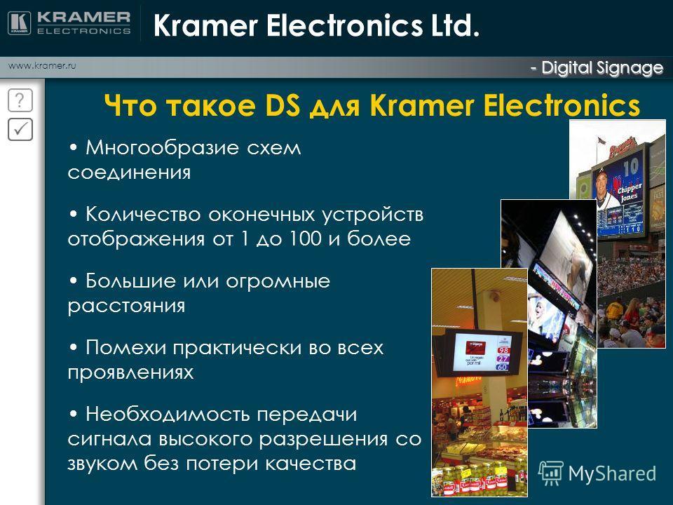 www.kramer.ru - Digital Signage Kramer Electronics Ltd. Что такое DS для Kramer Electronics Многообразие схем соединения Количество оконечных устройств отображения от 1 до 100 и более Большие или огромные расстояния Помехи практически во всех проявле