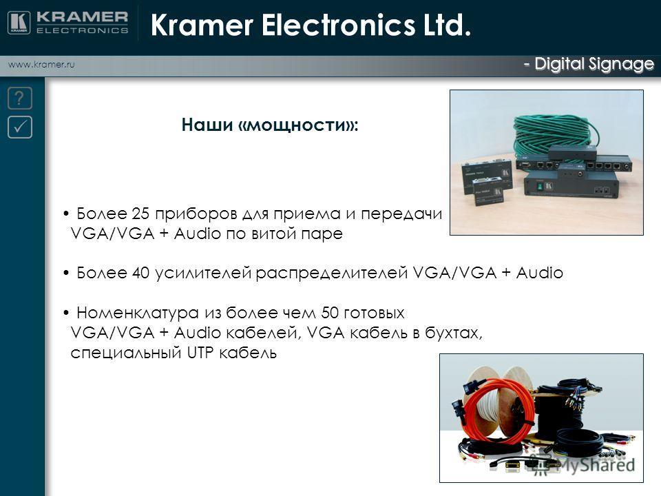 - Digital Signage www.kramer.ru Более 25 приборов для приема и передачи VGA/VGA + Audio по витой паре Более 40 усилителей распределителей VGA/VGA + Audio Номенклатура из более чем 50 готовых VGA/VGA + Audio кабелей, VGA кабель в бухтах, специальный U