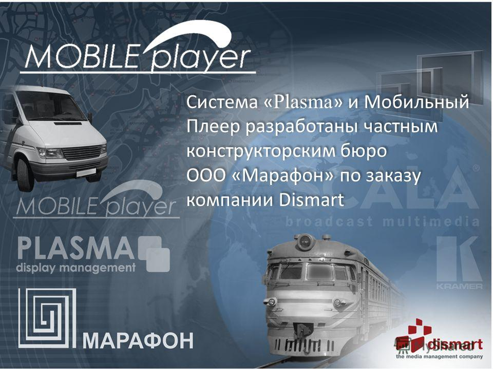 Система « Plasma » и Мобильный Плеер разработаны частным конструкторским бюро ООО «Марафон» по заказу компании Dismart