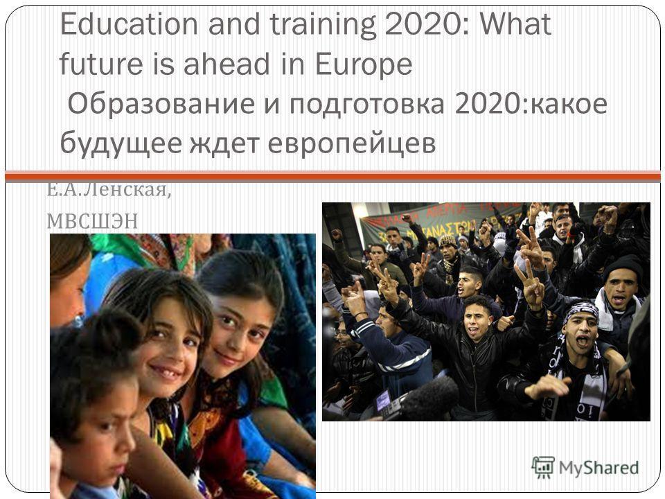 Education and training 2020: What future is ahead in Europe Образование и подготовка 2020: какое будущее ждет европейцев Е. А. Ленская, МВСШЭН