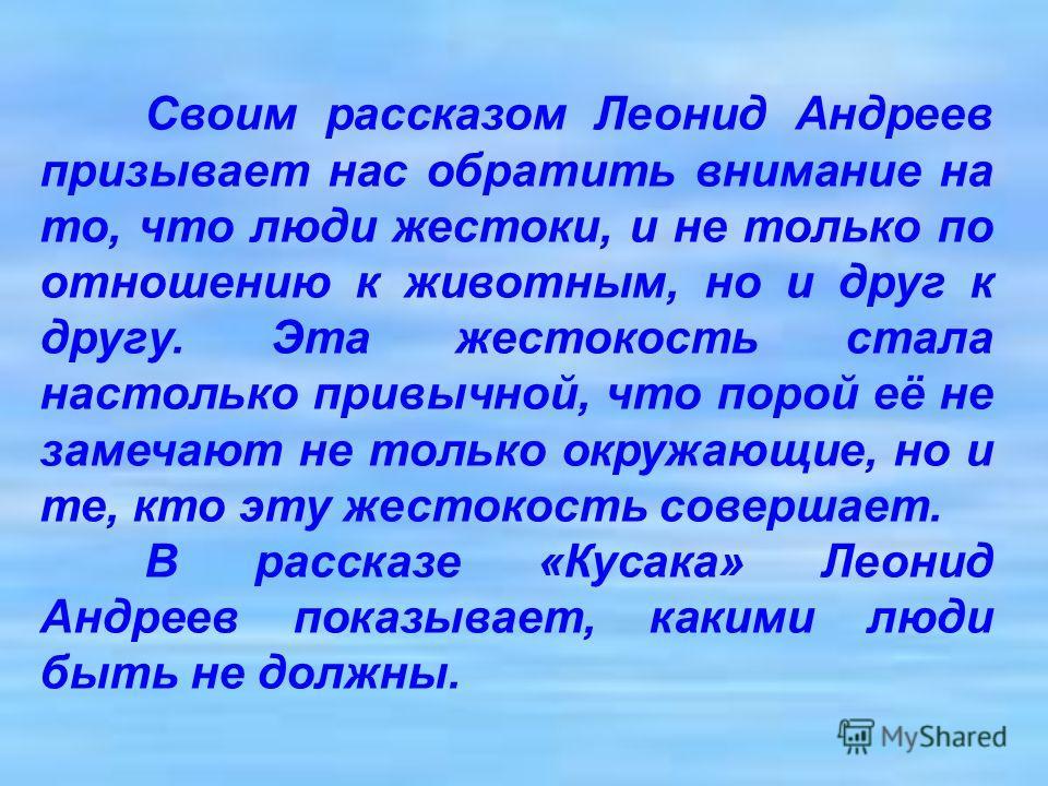 Своим рассказом Леонид Андреев призывает нас обратить внимание на то, что люди жестоки, и не только по отношению к животным, но и друг к другу. Эта жестокость стала настолько привычной, что порой её не замечают не только окружающие, но и те, кто эту