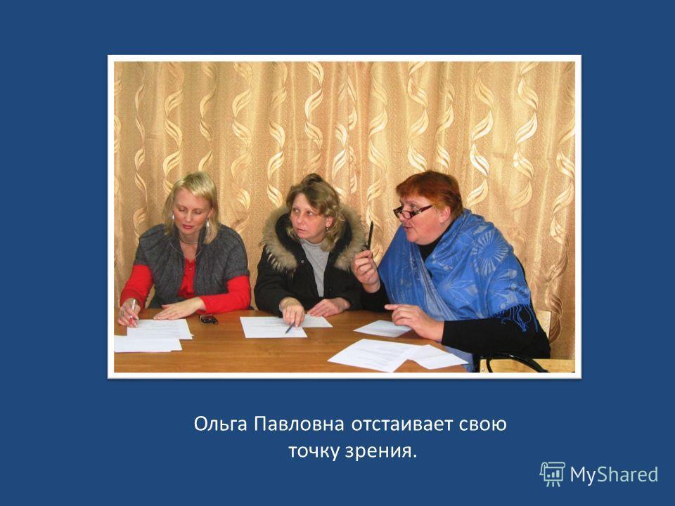 Ольга Павловна отстаивает свою точку зрения.