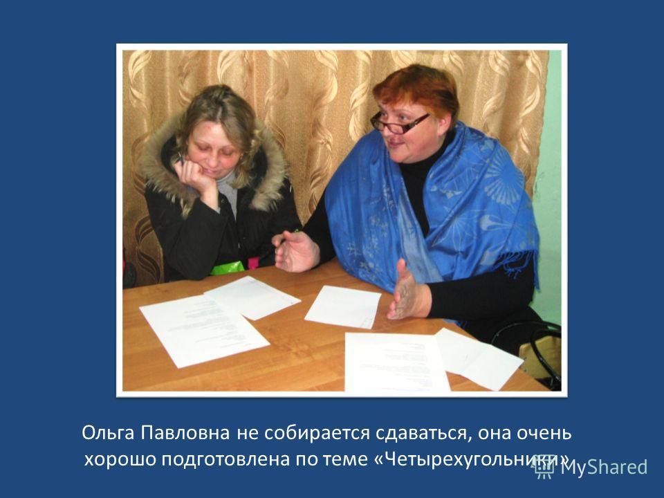 Ольга Павловна не собирается сдаваться, она очень хорошо подготовлена по теме «Четырехугольники»