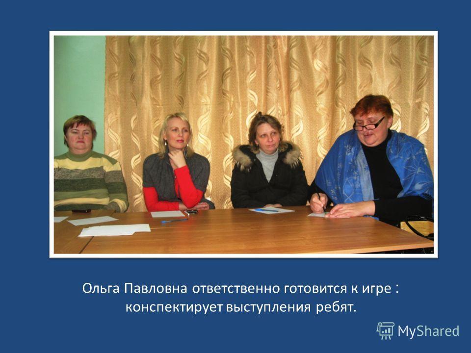 Ольга Павловна ответственно готовится к игре : конспектирует выступления ребят.