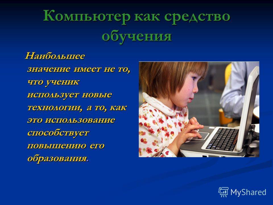 Компьютер как средство обучения Наибольшее значение имеет не то, что ученик использует новые технологии, а то, как это использование способствует повышению его образования.