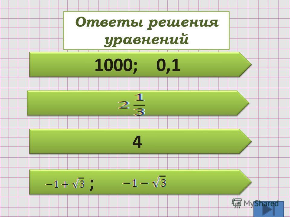 Ответы решения уравнений 1000; 0,1 4 4 ; ;