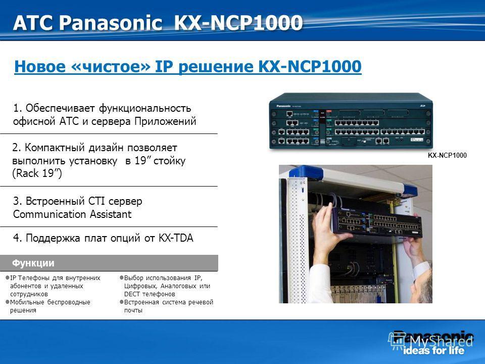 Функции IP Телефоны для внутренних абонентов и удаленных сотрудников Мобильные беспроводные решения Выбор использования IP, Цифровых, Аналоговых или DECT телефонов Встроенная система речевой почты KX-NCP1000 1. Обеспечивает функциональность офисной А