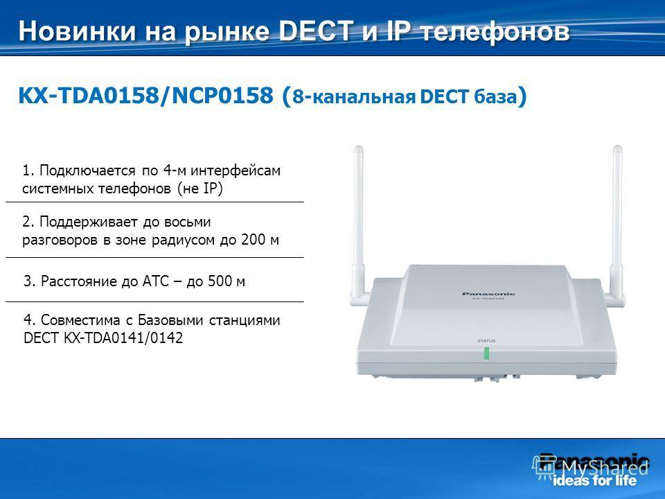 KX-TDA0158/NCP0158 ( 8-канальная DECT база ) 1. Подключается по 4-м интерфейсам системных телефонов (не IP) 2. Поддерживает до восьми разговоров в зоне радиусом до 200 м 3. Расстояние до АТС – до 500 м 4. Совместима с Базовыми станциями DECT KX-TDA01