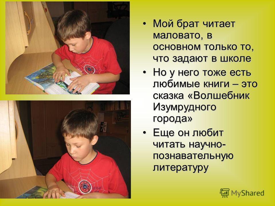 Мой брат читает маловато, в основном только то, что задают в школеМой брат читает маловато, в основном только то, что задают в школе Но у него тоже есть любимые книги – это сказка «Волшебник Изумрудного города»Но у него тоже есть любимые книги – это