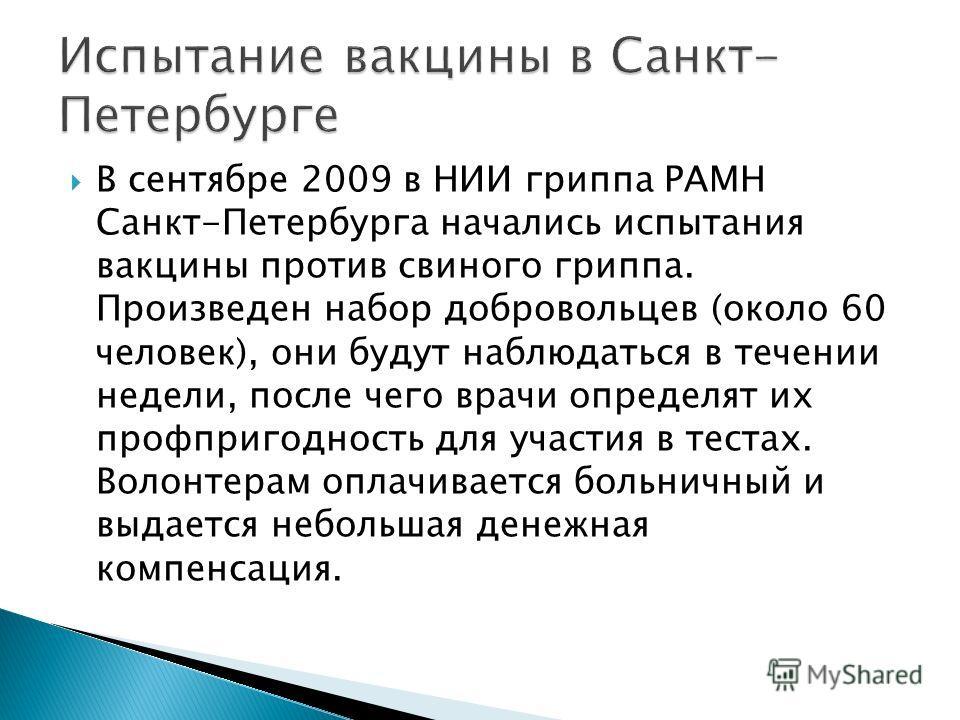 В сентябре 2009 в НИИ гриппа РАМН Санкт-Петербурга начались испытания вакцины против свиного гриппа. Произведен набор добровольцев (около 60 человек), они будут наблюдаться в течении недели, после чего врачи определят их профпригодность для участия в