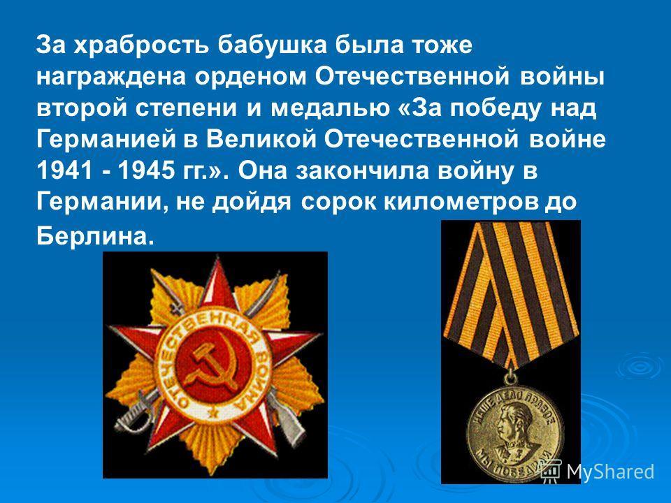 За храбрость бабушка была тоже награждена орденом Отечественной войны второй степени и медалью «За победу над Германией в Великой Отечественной войне 1941 - 1945 гг.». Она закончила войну в Германии, не дойдя сорок километров до Берлина.