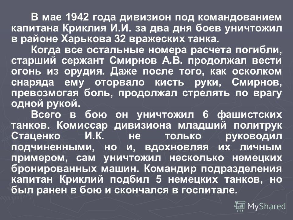 В мае 1942 года дивизион под командованием капитана Криклия И.И. за два дня боев уничтожил в районе Харькова 32 вражеских танка. Когда все остальные номера расчета погибли, старший сержант Смирнов А.В. продолжал вести огонь из орудия. Даже после того