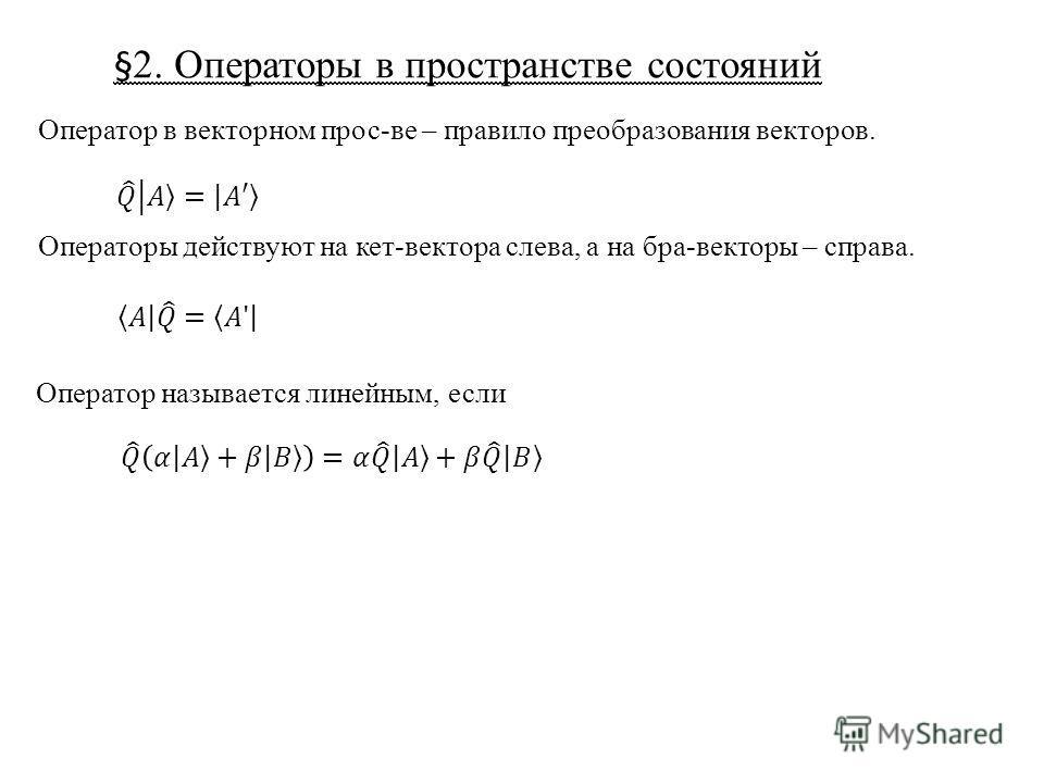 §2. Операторы в пространстве состояний Оператор в векторном прос-ве – правило преобразования векторов. Операторы действуют на кет-вектора слева, а на бра-векторы – справа. Оператор называется линейным, если