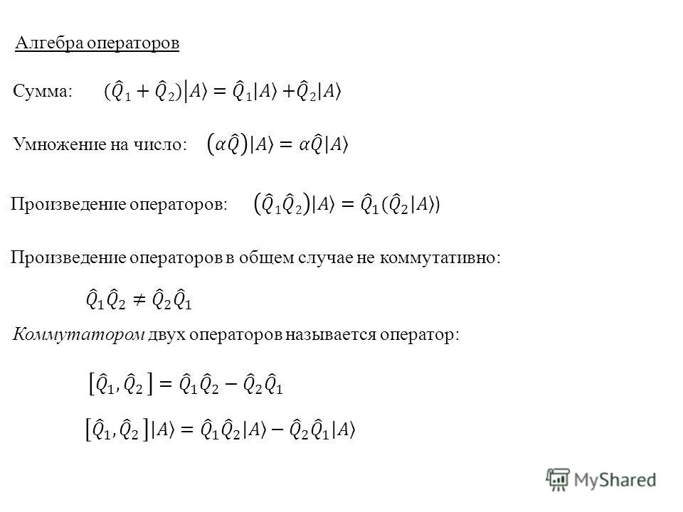 Алгебра операторов Сумма: Умножение на число: Произведение операторов: Произведение операторов в общем случае не коммутативно: Коммутатором двух операторов называется оператор: