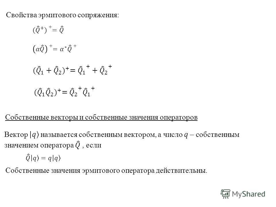 Свойства эрмитового сопряжения: Cобственные векторы и собственные значения операторов Собственные значения эрмитового оператора действительны.