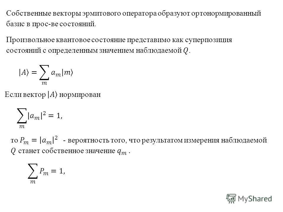 Собственные векторы эрмитового оператора образуют ортонормированный базис в прос-ве состояний.