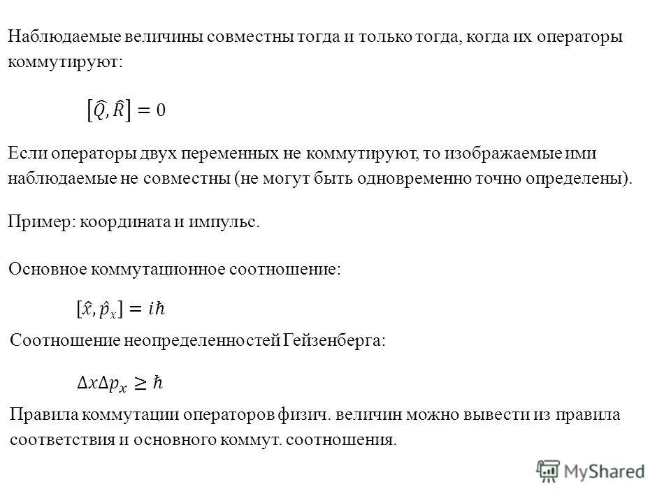 Наблюдаемые величины совместны тогда и только тогда, когда их операторы коммутируют: Если операторы двух переменных не коммутируют, то изображаемые ими наблюдаемые не совместны (не могут быть одновременно точно определены). Пример: координата и импул