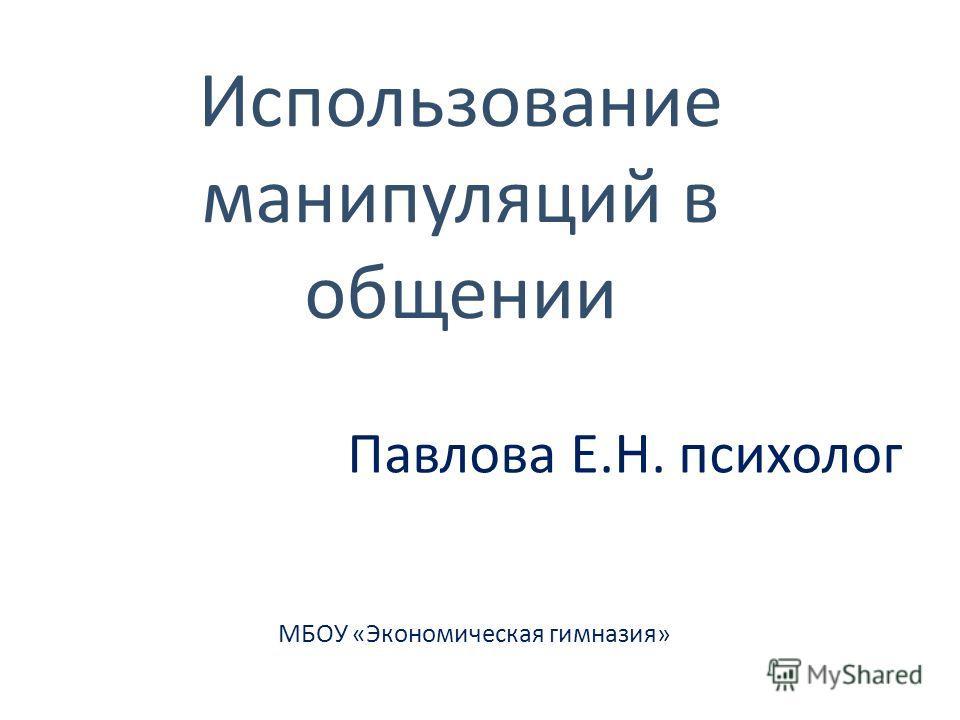 Использование манипуляций в общении Павлова Е.Н. психолог МБОУ «Экономическая гимназия»