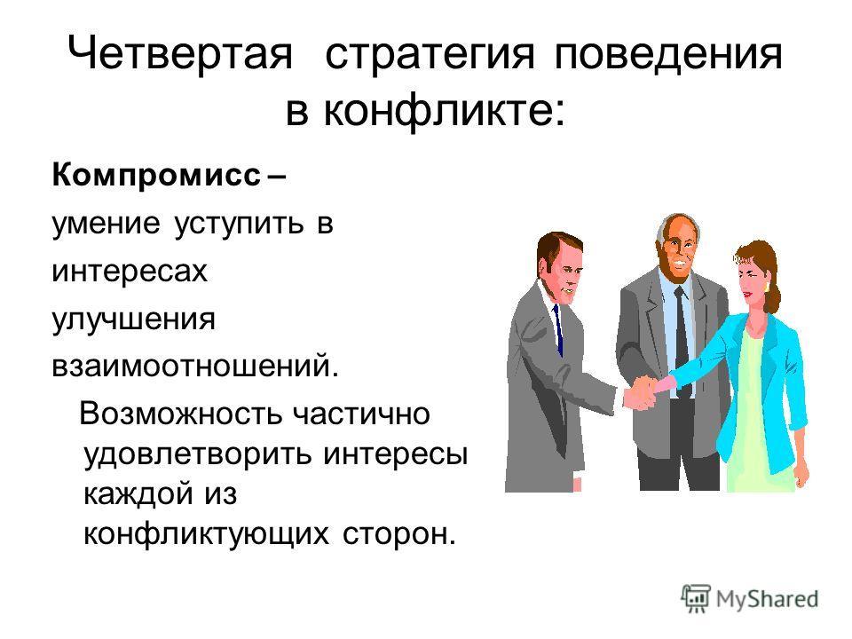 Четвертая стратегия поведения в конфликте: Компромисс – умение уступить в интересах улучшения взаимоотношений. Возможность частично удовлетворить интересы каждой из конфликтующих сторон.