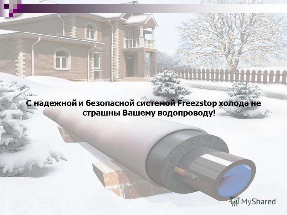 С надежной и безопасной системой Freezstop холода не страшны Вашему водопроводу!