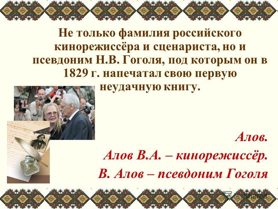 Не только фамилия российского кинорежиссёра и сценариста, но и псевдоним Н.В. Гоголя, под которым он в 1829 г. напечатал свою первую неудачную книгу. Алов. Алов В.А. – кинорежиссёр. В. Алов – псевдоним Гоголя