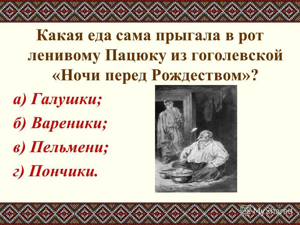 Какая еда сама прыгала в рот ленивому Пацюку из гоголевской «Ночи перед Рождеством»? а) Галушки; б) Вареники; в) Пельмени; г) Пончики.