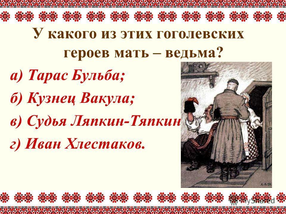 У какого из этих гоголевских героев мать – ведьма? а) Тарас Бульба; б) Кузнец Вакула; в) Судья Ляпкин-Тяпкин; г) Иван Хлестаков.