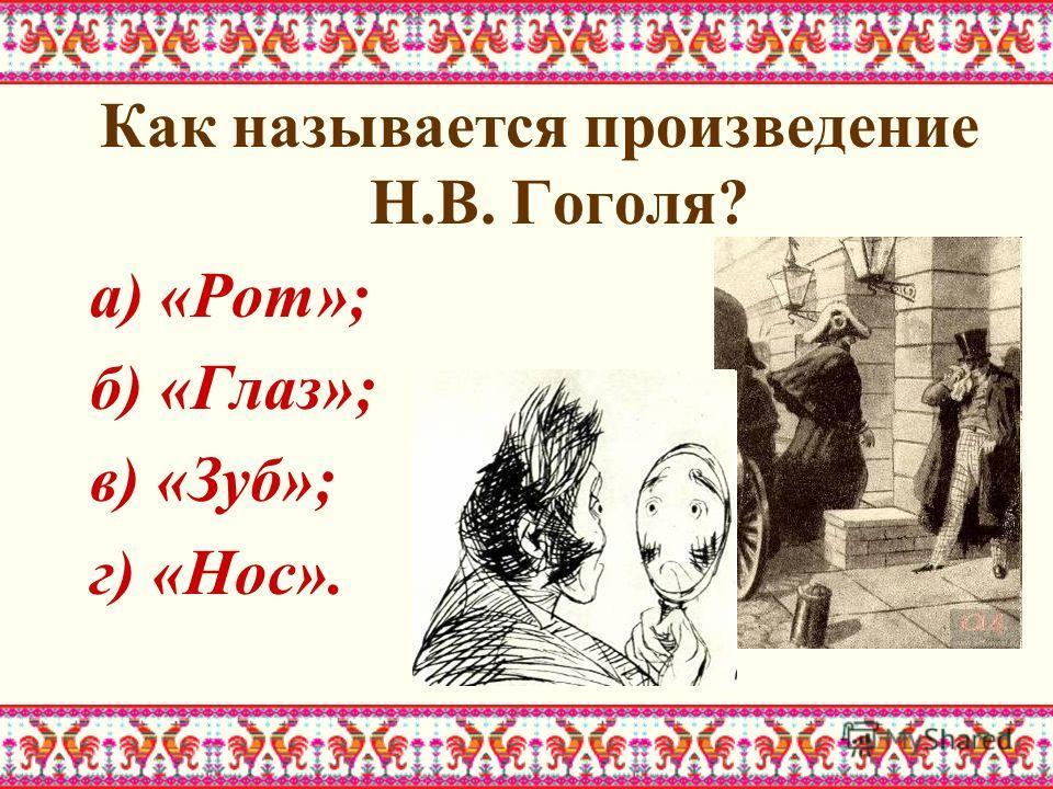 Как называется произведение Н.В. Гоголя? а) «Рот»; б) «Глаз»; в) «Зуб»; г) «Нос».