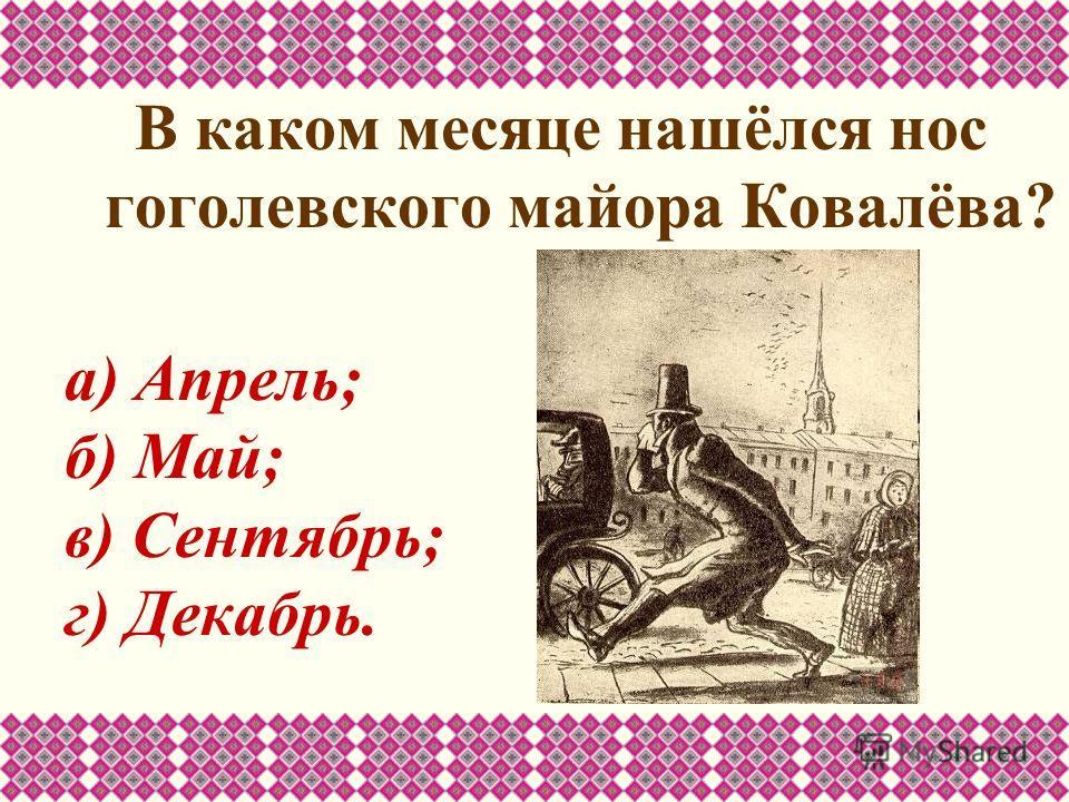 В каком месяце нашёлся нос гоголевского майора Ковалёва? а) Апрель; б) Май; в) Сентябрь; г) Декабрь.
