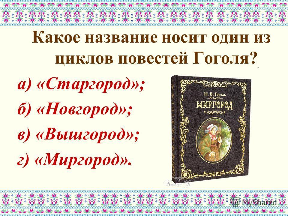 Какое название носит один из циклов повестей Гоголя? а) «Старгород»; б) «Новгород»; в) «Вышгород»; г) «Миргород».