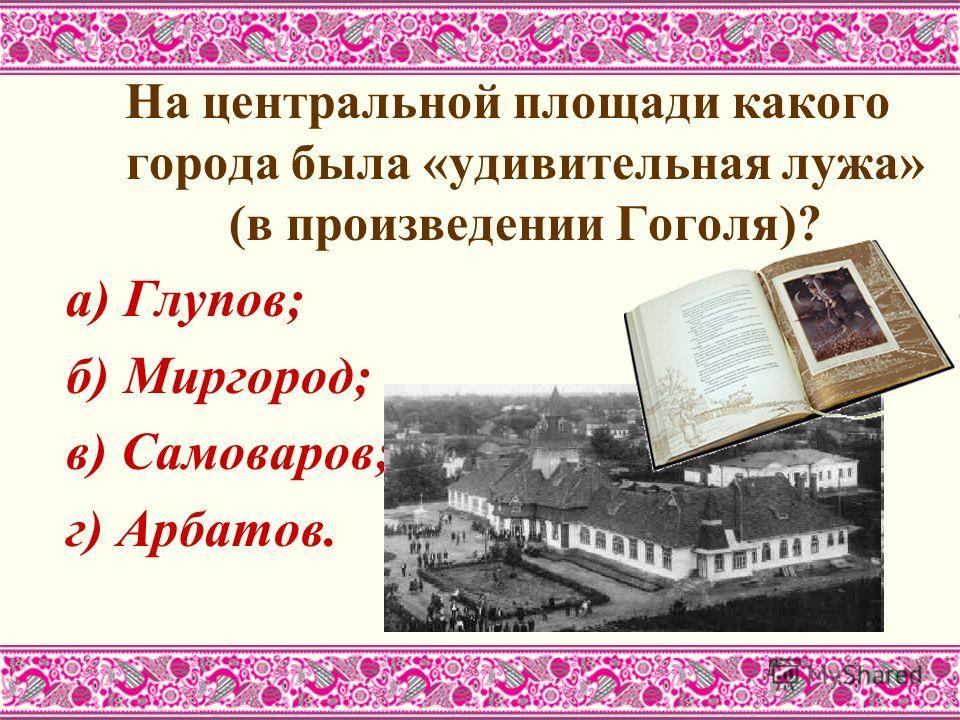 На центральной площади какого города была «удивительная лужа» (в произведении Гоголя)? а) Глупов; б) Миргород; в) Самоваров; г) Арбатов.