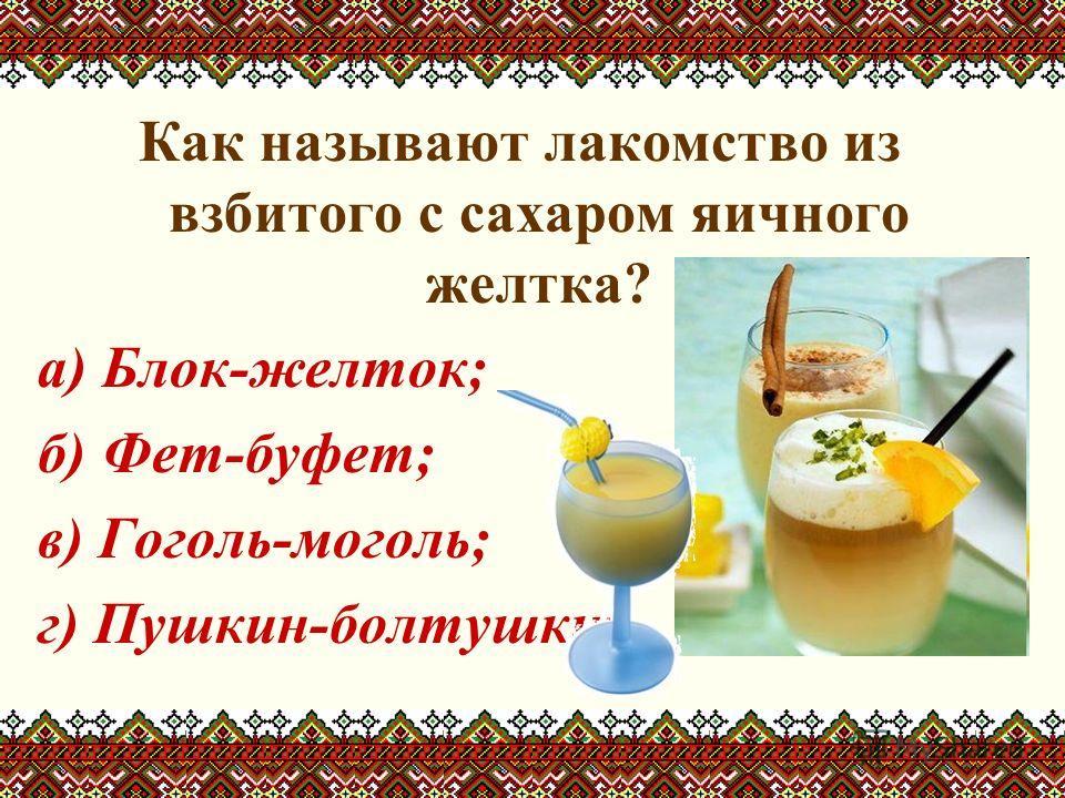 Как называют лакомство из взбитого с сахаром яичного желтка? а) Блок-желток; б) Фет-буфет; в) Гоголь-моголь; г) Пушкин-болтушкин.