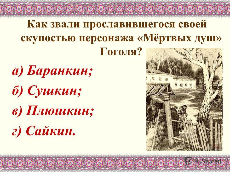 Как звали прославившегося своей скупостью персонажа «Мёртвых душ» Гоголя? а) Баранкин; б) Сушкин; в) Плюшкин; г) Сайкин.