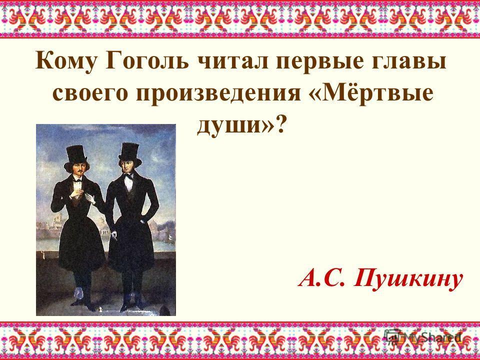 Кому Гоголь читал первые главы своего произведения «Мёртвые души»? А.С. Пушкину