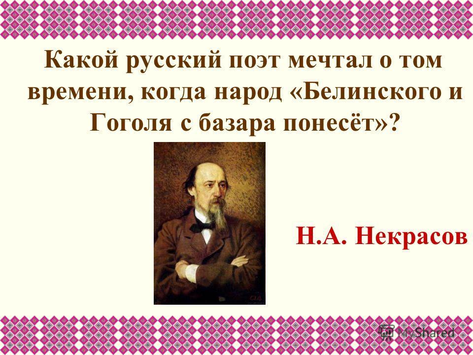 Какой русский поэт мечтал о том времени, когда народ «Белинского и Гоголя с базара понесёт»? Н.А. Некрасов