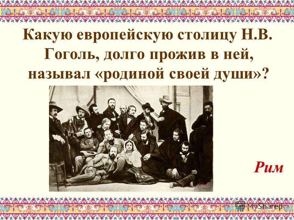 Какую европейскую столицу Н.В. Гоголь, долго прожив в ней, называл «родиной своей души»? Рим