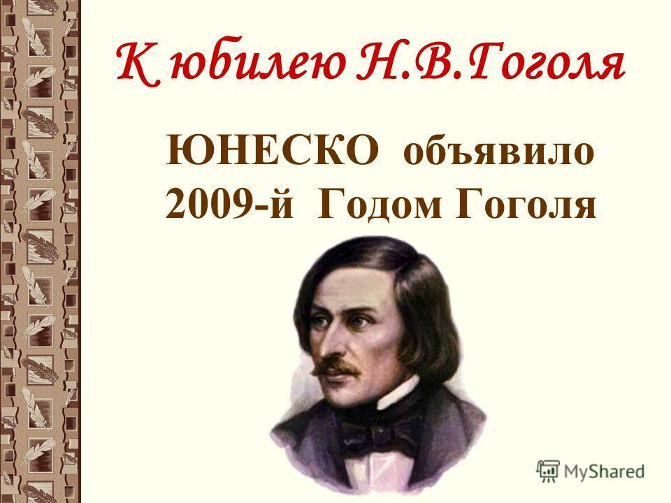 К юбилею Н.В.Гоголя ЮНЕСКО объявило 2009-й Годом Гоголя
