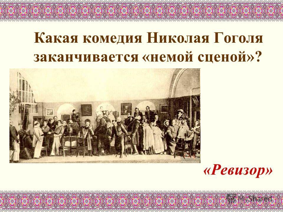 Какая комедия Николая Гоголя заканчивается «немой сценой»? «Ревизор»