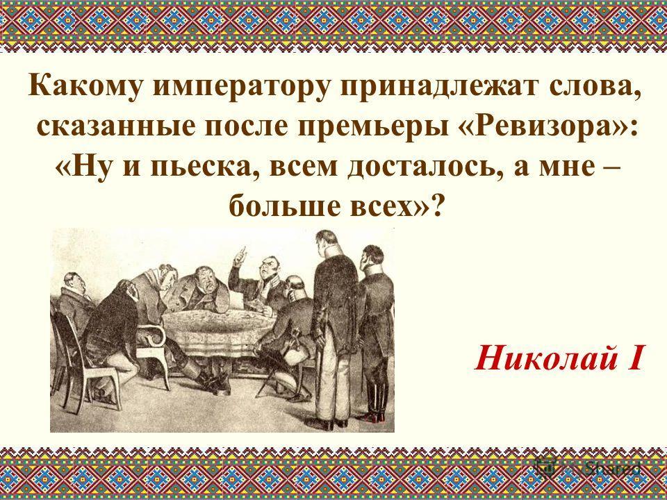Какому императору принадлежат слова, сказанные после премьеры «Ревизора»: «Ну и пьеска, всем досталось, а мне – больше всех»? Николай I