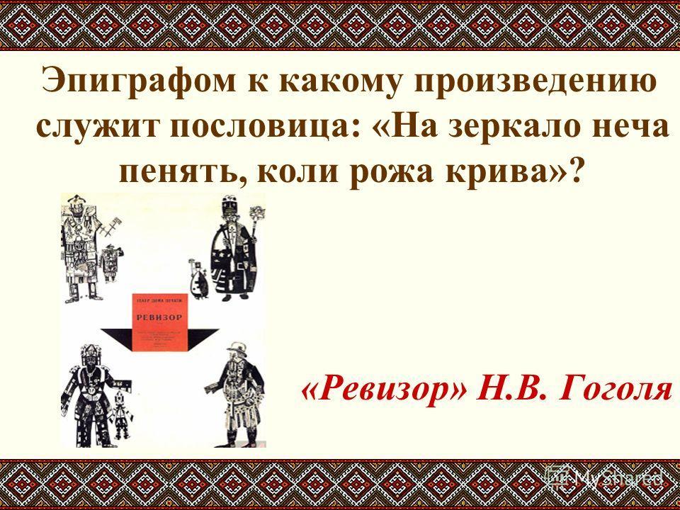 Эпиграфом к какому произведению служит пословица: «На зеркало неча пенять, коли рожа крива»? «Ревизор» Н.В. Гоголя