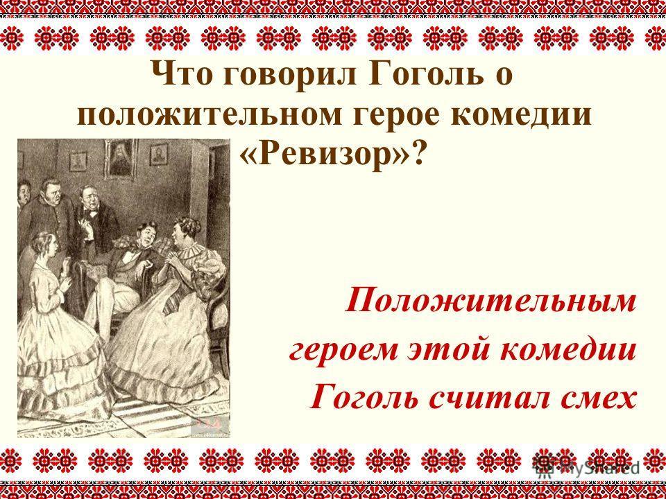Что говорил Гоголь о положительном герое комедии «Ревизор»? Положительным героем этой комедии Гоголь считал смех