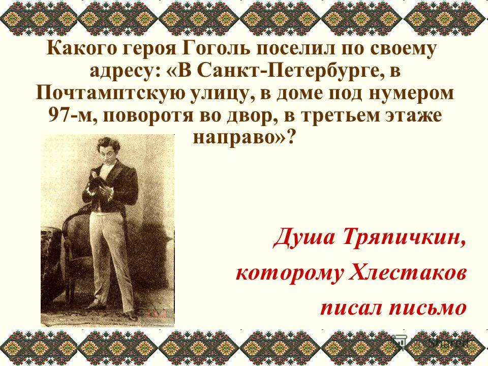 Какого героя Гоголь поселил по своему адресу: «В Санкт-Петербурге, в Почтамптскую улицу, в доме под нумером 97-м, поворотя во двор, в третьем этаже направо»? Душа Тряпичкин, которому Хлестаков писал письмо