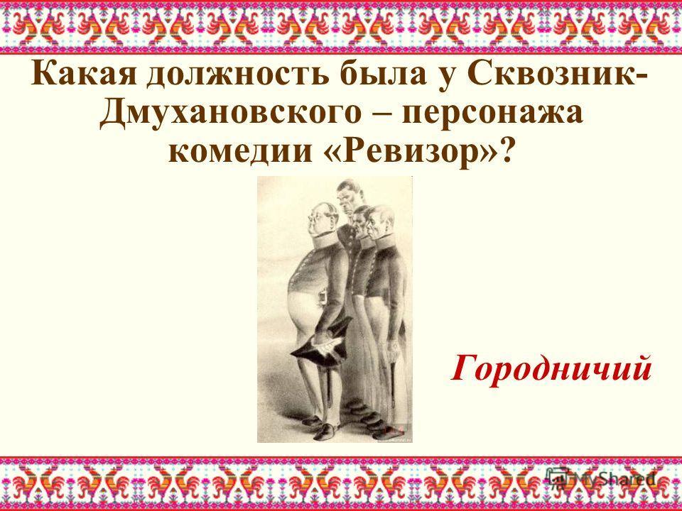 Какая должность была у Сквозник- Дмухановского – персонажа комедии «Ревизор»? Городничий