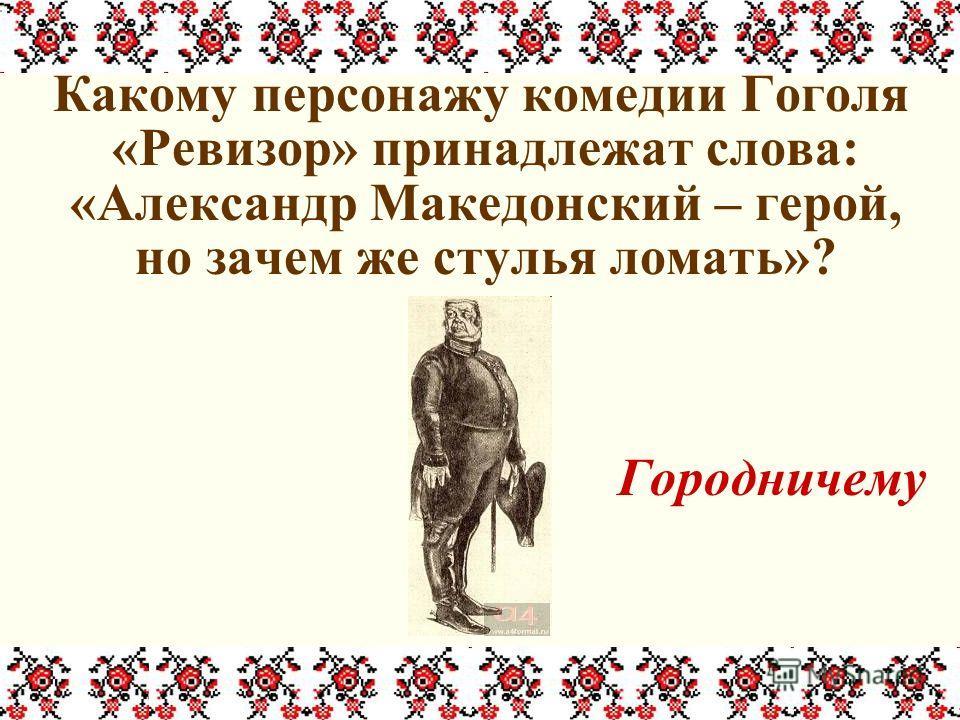 Какому персонажу комедии Гоголя «Ревизор» принадлежат слова: «Александр Македонский – герой, но зачем же стулья ломать»? Городничему