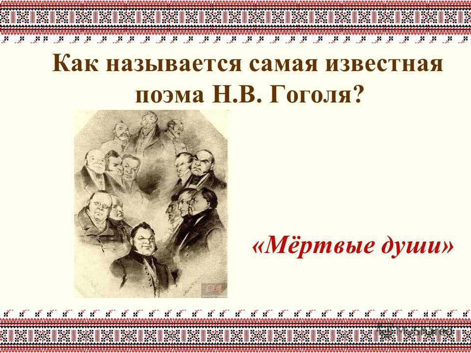 Как называется самая известная поэма Н.В. Гоголя? «Мёртвые души»