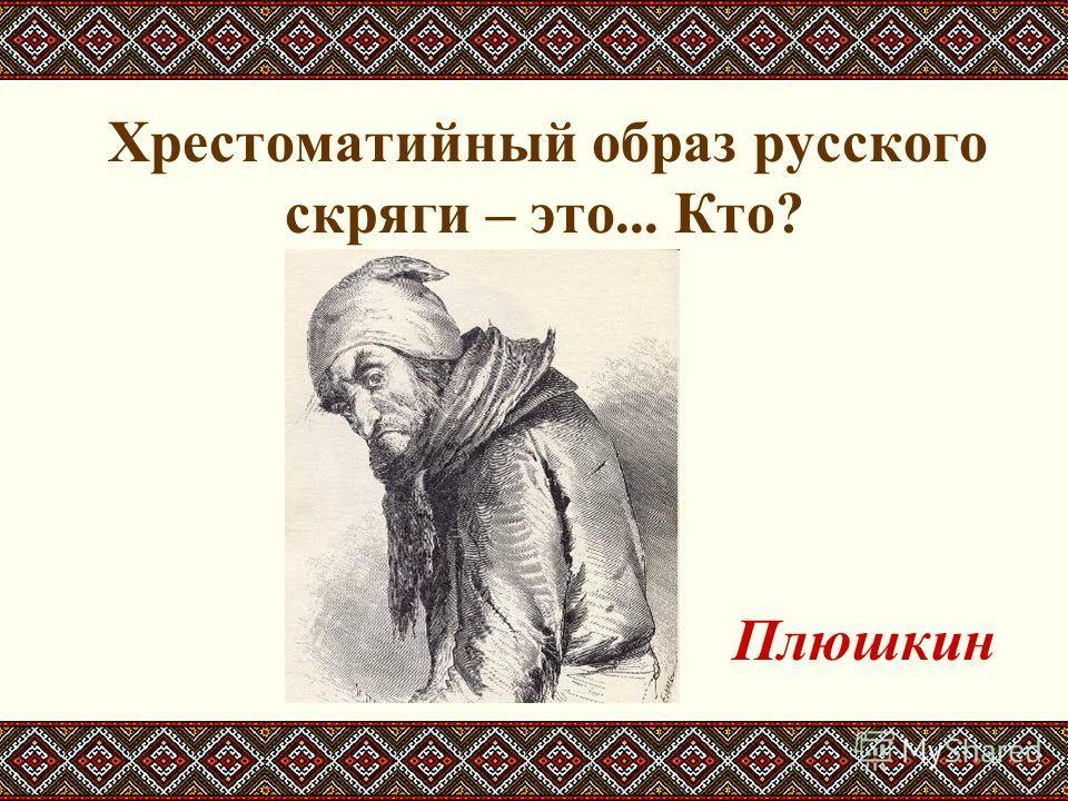 Хрестоматийный образ русского скряги – это... Кто? Плюшкин
