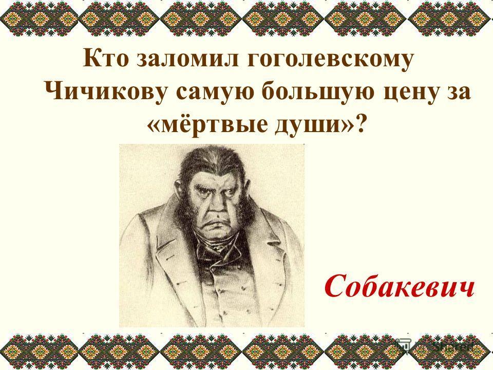 Кто заломил гоголевскому Чичикову самую большую цену за «мёртвые души»? Собакевич
